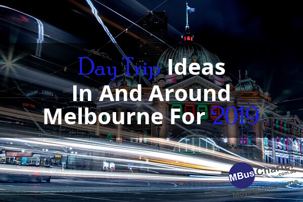 Day Trip Ideas In And Around Melbourne For 2019